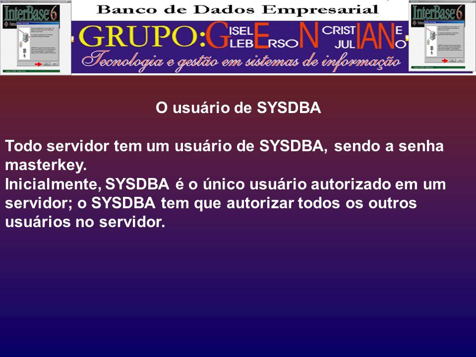 O usuário de SYSDBA Todo servidor tem um usuário de SYSDBA, sendo a senha masterkey.