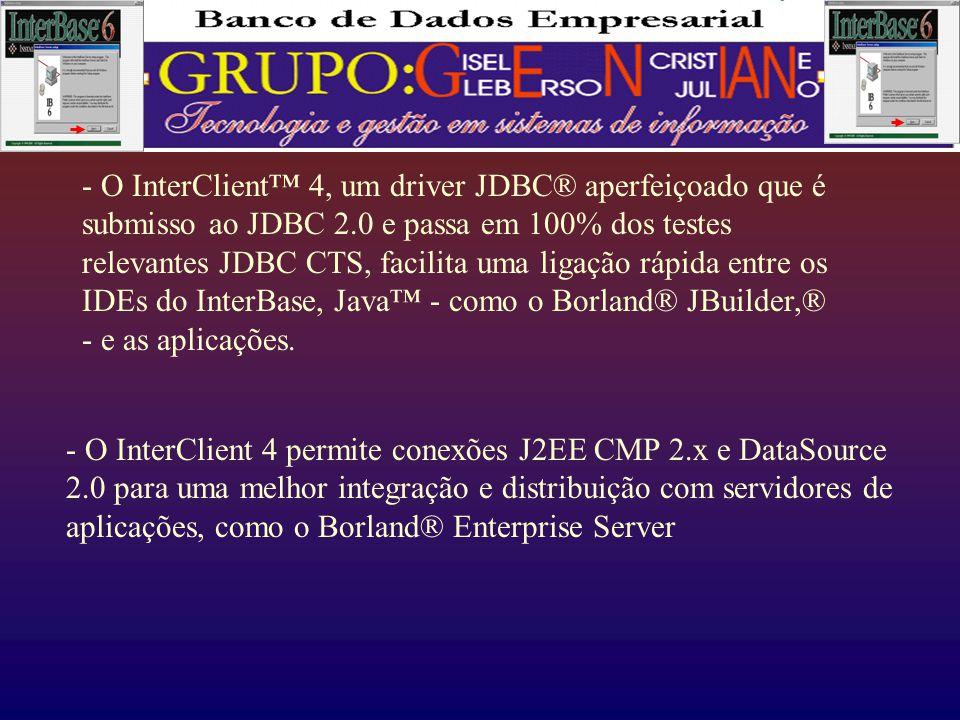 - O InterClient™ 4, um driver JDBC® aperfeiçoado que é submisso ao JDBC 2.0 e passa em 100% dos testes relevantes JDBC CTS, facilita uma ligação rápida entre os IDEs do InterBase, Java™ - como o Borland® JBuilder,® - e as aplicações.