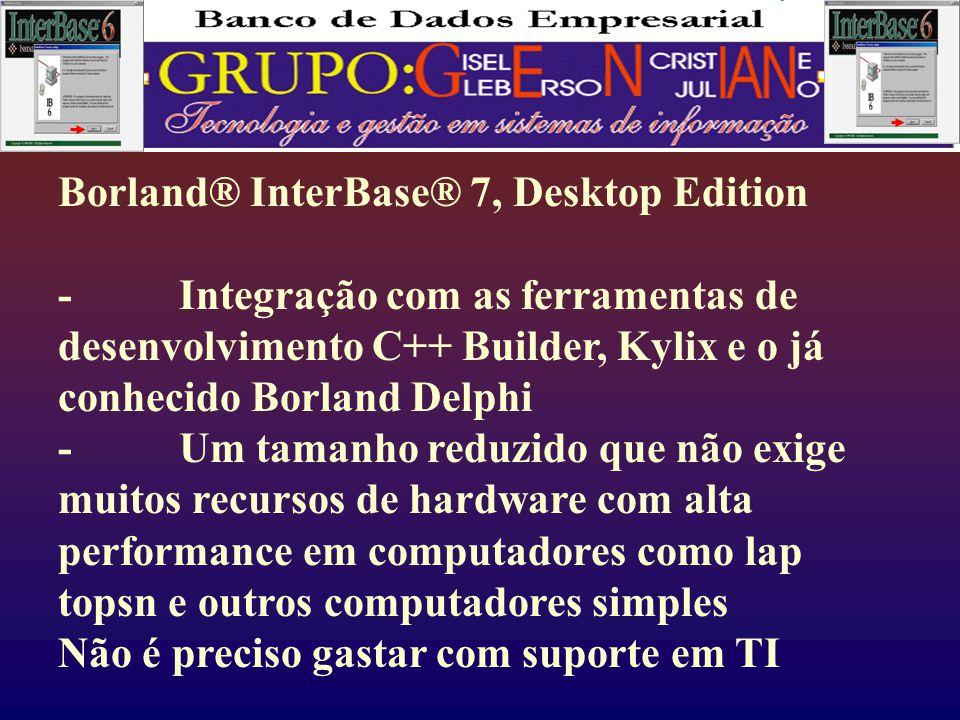 Borland® InterBase® 7, Desktop Edition - Integração com as ferramentas de desenvolvimento C++ Builder, Kylix e o já conhecido Borland Delphi - Um tamanho reduzido que não exige muitos recursos de hardware com alta performance em computadores como lap topsn e outros computadores simples Não é preciso gastar com suporte em TI