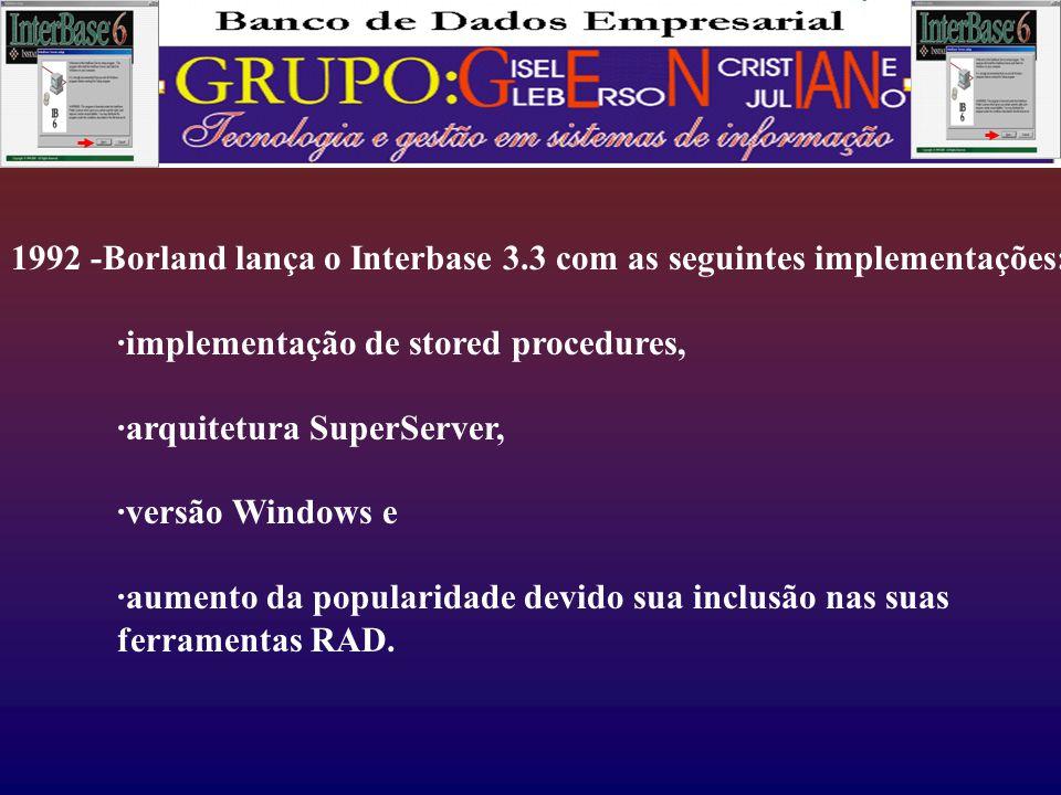 1992 -Borland lança o Interbase 3.3 com as seguintes implementações: ·implementação de stored procedures, ·arquitetura SuperServer, ·versão Windows e ·aumento da popularidade devido sua inclusão nas suas ferramentas RAD.