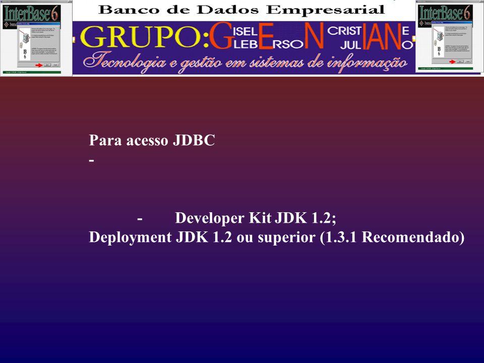 Para acesso JDBC - - Developer Kit JDK 1.2; Deployment JDK 1.2 ou superior (1.3.1 Recomendado)