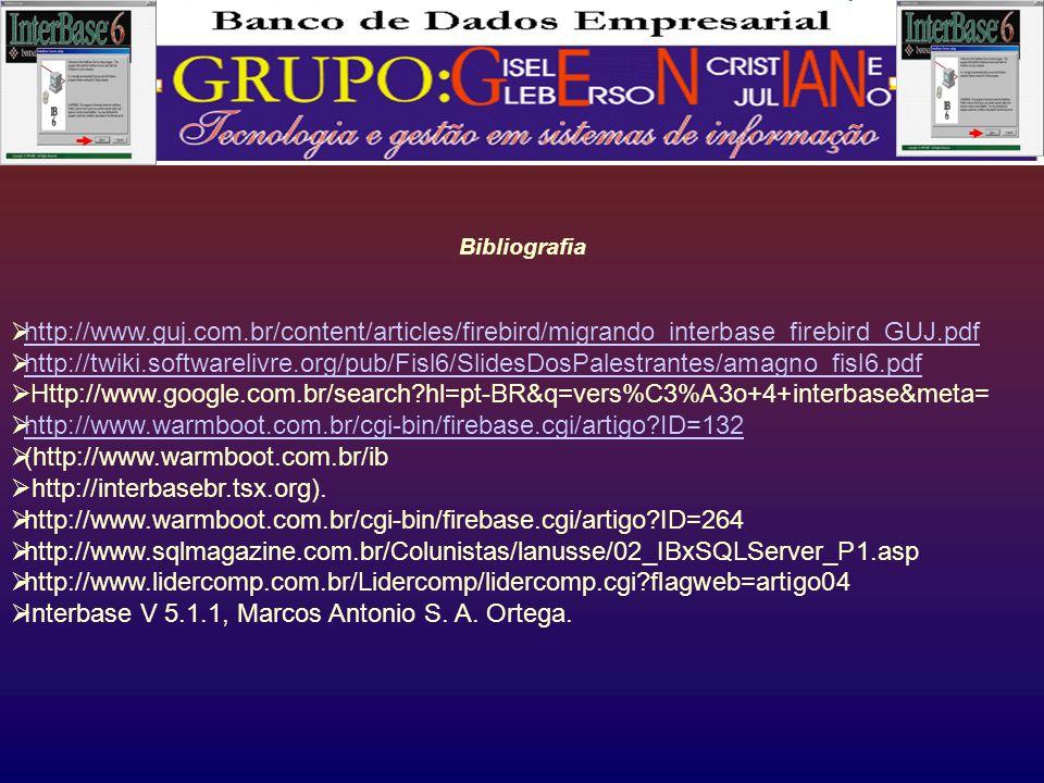 Bibliografia  http://www.guj.com.br/content/articles/firebird/migrando_interbase_firebird_GUJ.pdf http://www.guj.com.br/content/articles/firebird/migrando_interbase_firebird_GUJ.pdf  http://twiki.softwarelivre.org/pub/Fisl6/SlidesDosPalestrantes/amagno_fisl6.pdf http://twiki.softwarelivre.org/pub/Fisl6/SlidesDosPalestrantes/amagno_fisl6.pdf  Http://www.google.com.br/search?hl=pt-BR&q=vers%C3%A3o+4+interbase&meta=  http://www.warmboot.com.br/cgi-bin/firebase.cgi/artigo?ID=132 http://www.warmboot.com.br/cgi-bin/firebase.cgi/artigo?ID=132  (http://www.warmboot.com.br/ib  http://interbasebr.tsx.org).