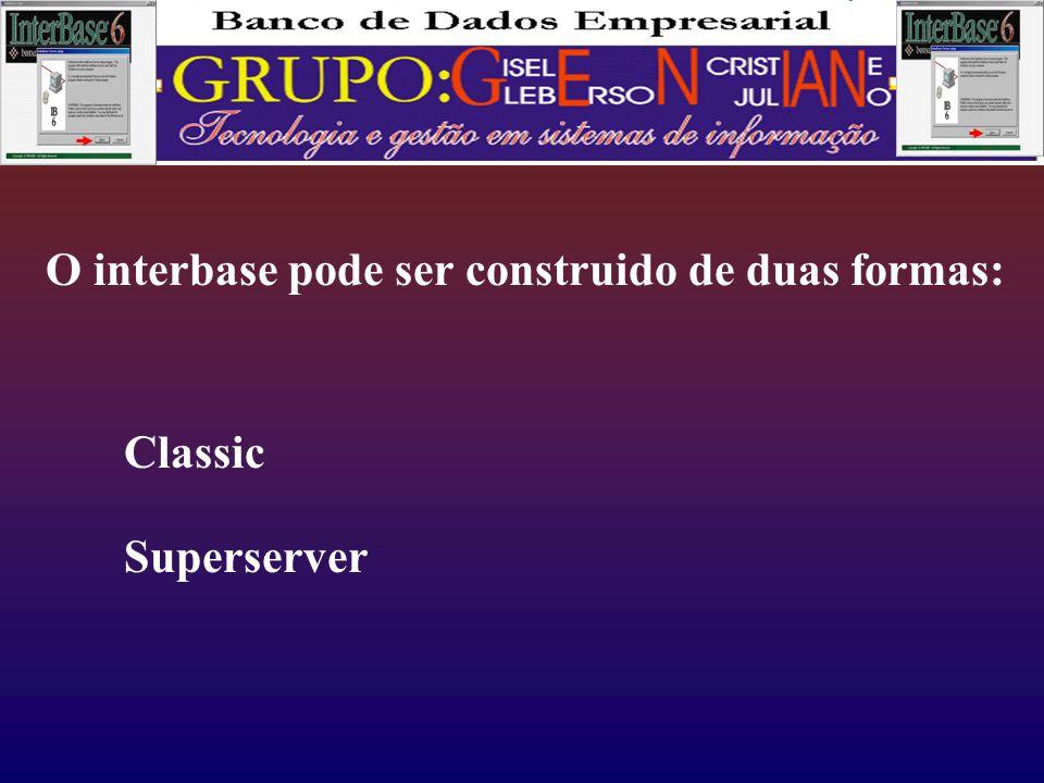 O interbase pode ser construido de duas formas: Classic Superserver
