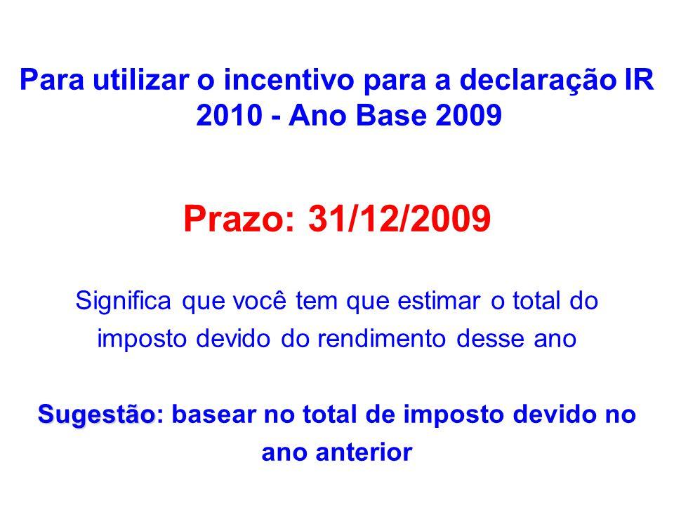 Para utilizar o incentivo para a declaração IR 2010 - Ano Base 2009 Prazo: 31/12/2009 Significa que você tem que estimar o total do imposto devido do