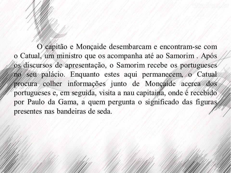 O capitão e Monçaide desembarcam e encontram-se com o Catual, um ministro que os acompanha até ao Samorim. Após os discursos de apresentação, o Samori