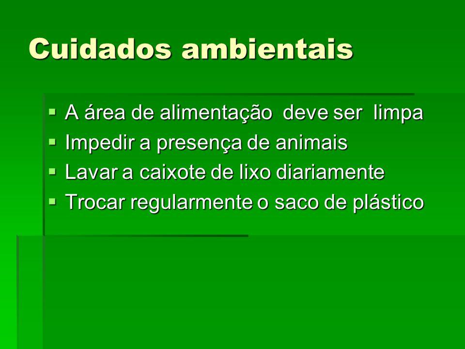 Cuidados ambientais  A área de alimentação deve ser limpa  Impedir a presença de animais  Lavar a caixote de lixo diariamente  Trocar regularmente