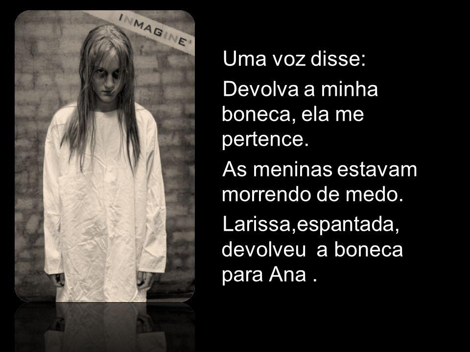 Uma voz disse: Devolva a minha boneca, ela me pertence. As meninas estavam morrendo de medo. Larissa,espantada, devolveu a boneca para Ana.