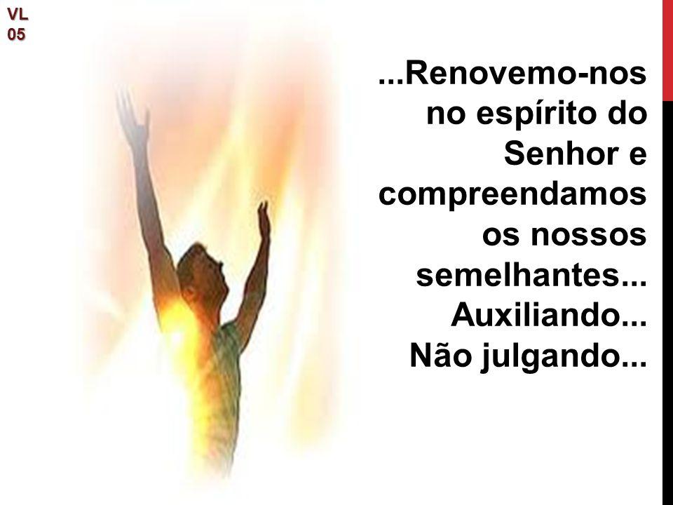 VL05...Renovemo-nos no espírito do Senhor e compreendamos os nossos semelhantes... Auxiliando... Não julgando...