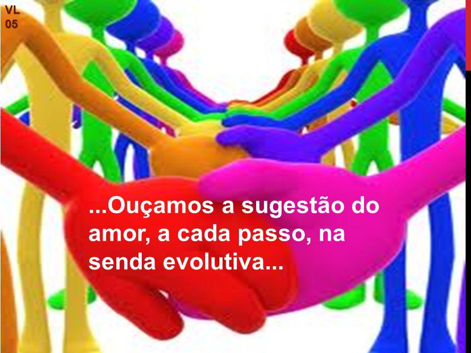 VL05...Ouçamos a sugestão do amor, a cada passo, na senda evolutiva...