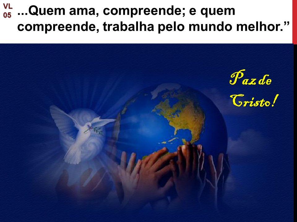 """Paz de Cristo! VL05...Quem ama, compreende; e quem compreende, trabalha pelo mundo melhor."""""""