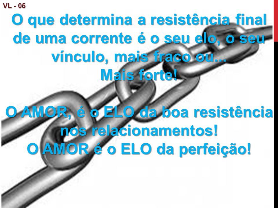 VL - 05 O que determina a resistência final de uma corrente é o seu elo, o seu vínculo, mais fraco ou... Mais forte! O AMOR, é o ELO da boa resistênci