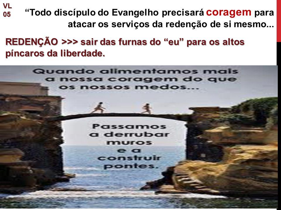"""""""Todo discípulo do Evangelho precisará coragem para atacar os serviços da redenção de si mesmo...VL05 REDENÇÃO >>> sair das furnas do """"eu"""" para os alt"""