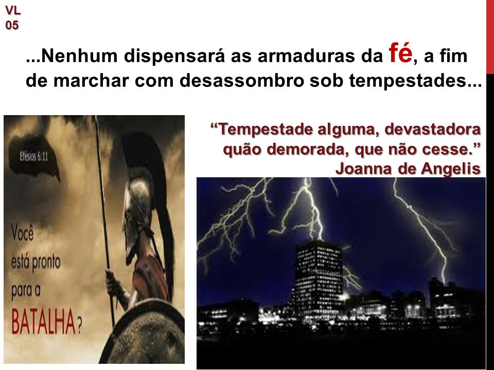 """VL05 """"Tempestade alguma, devastadora quão demorada, que não cesse."""" Joanna de Angelis...Nenhum dispensará as armaduras da fé, a fim de marchar com des"""