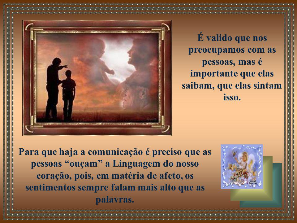 Por vezes, nos importamos tanto com a forma de dizer as coisas e esquecemos o principal que é a comunicação através do sentimento.
