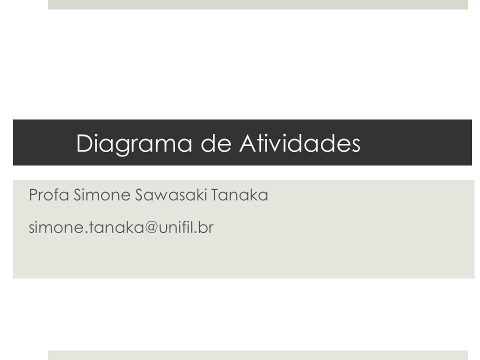 Diagrama de Atividades Profa Simone Sawasaki Tanaka simone.tanaka@unifil.br