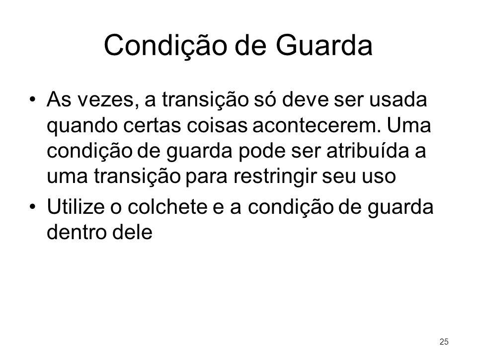 25 Condição de Guarda •As vezes, a transição só deve ser usada quando certas coisas acontecerem. Uma condição de guarda pode ser atribuída a uma trans