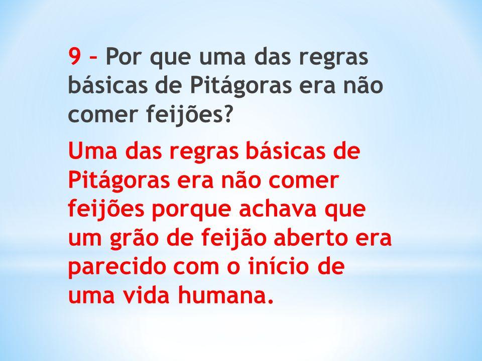 9 – Por que uma das regras básicas de Pitágoras era não comer feijões? Uma das regras básicas de Pitágoras era não comer feijões porque achava que um