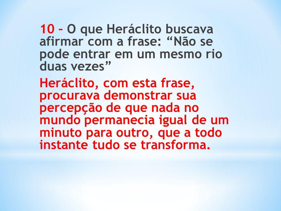 """10 – O que Heráclito buscava afirmar com a frase: """"Não se pode entrar em um mesmo rio duas vezes"""" Heráclito, com esta frase, procurava demonstrar sua"""