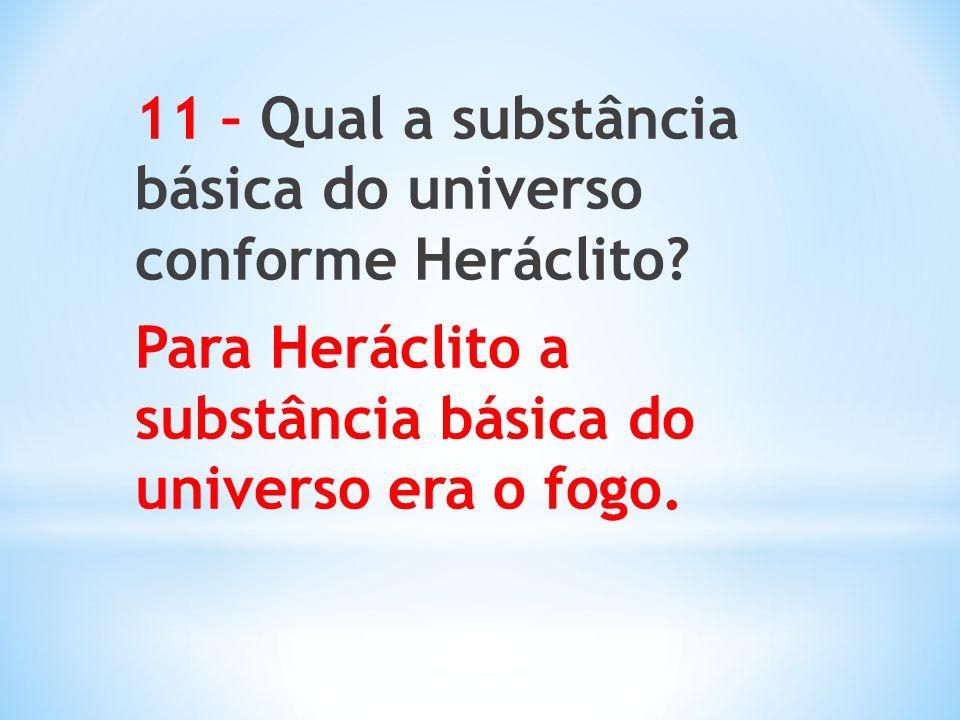 11 – Qual a substância básica do universo conforme Heráclito? Para Heráclito a substância básica do universo era o fogo.