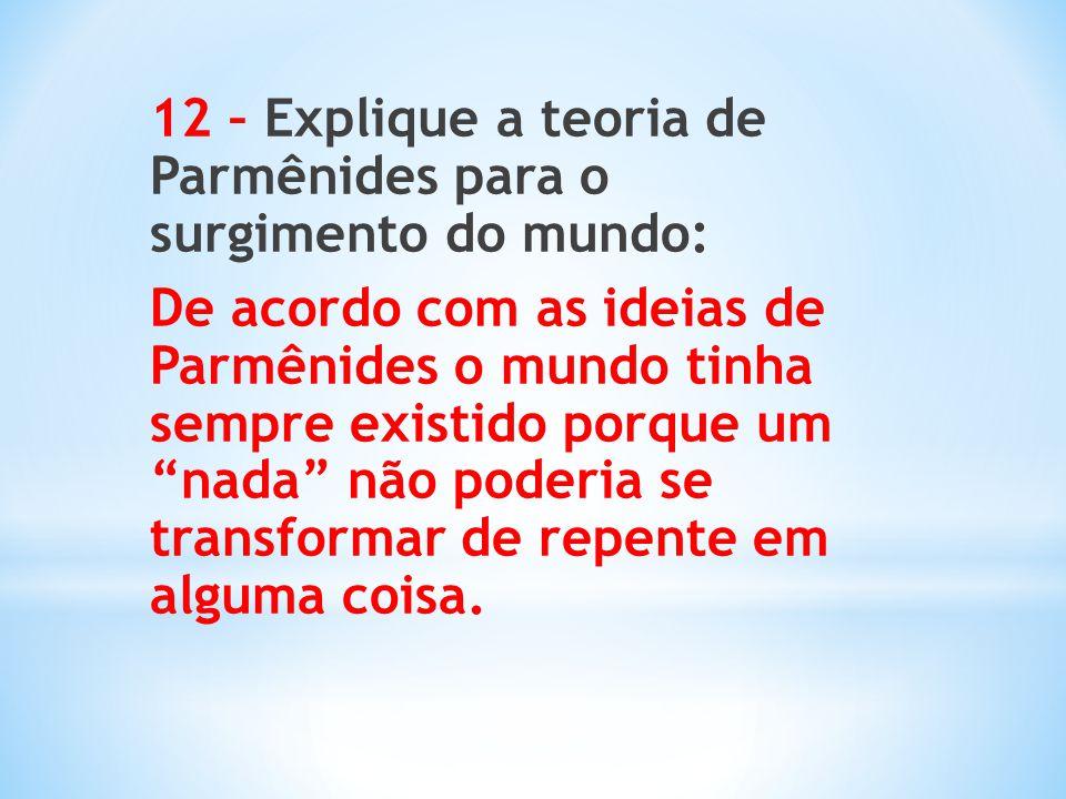 12 – Explique a teoria de Parmênides para o surgimento do mundo: De acordo com as ideias de Parmênides o mundo tinha sempre existido porque um nada não poderia se transformar de repente em alguma coisa.
