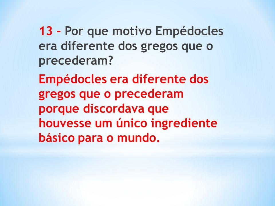 13 – Por que motivo Empédocles era diferente dos gregos que o precederam? Empédocles era diferente dos gregos que o precederam porque discordava que h