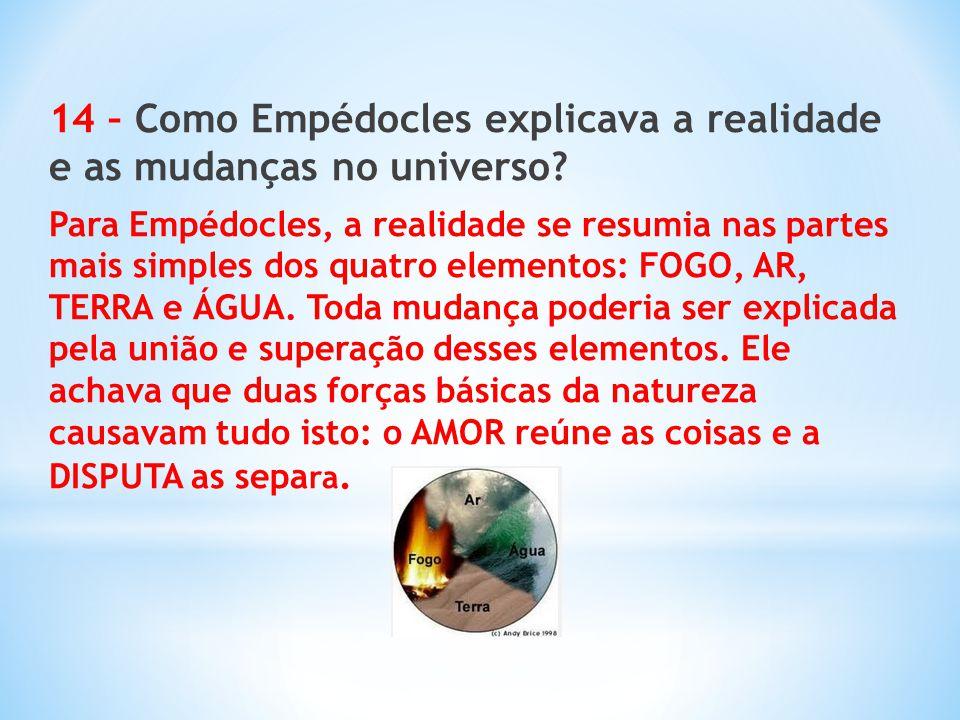 14 – Como Empédocles explicava a realidade e as mudanças no universo? Para Empédocles, a realidade se resumia nas partes mais simples dos quatro eleme