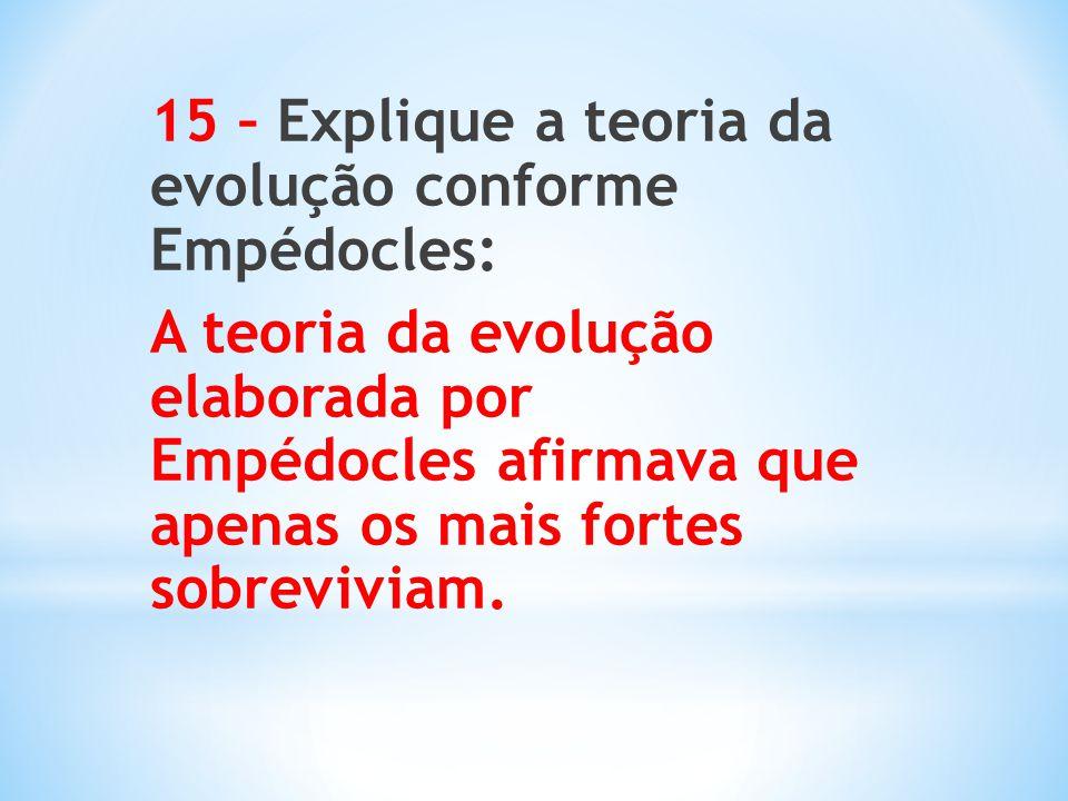 15 – Explique a teoria da evolução conforme Empédocles: A teoria da evolução elaborada por Empédocles afirmava que apenas os mais fortes sobreviviam.