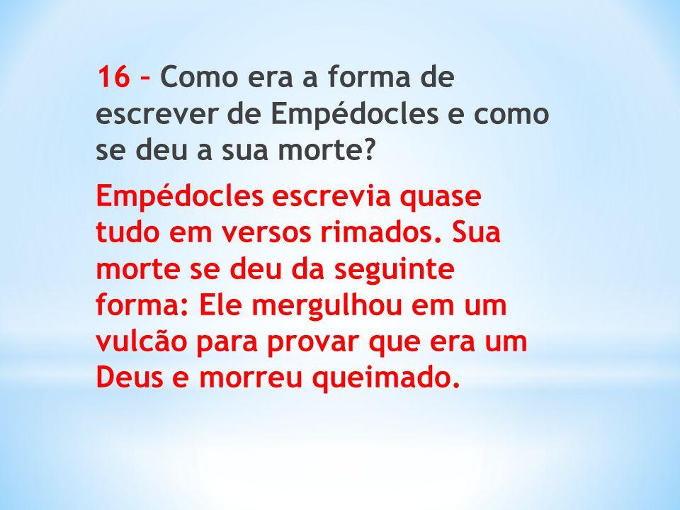 16 – Como era a forma de escrever de Empédocles e como se deu a sua morte? Empédocles escrevia quase tudo em versos rimados. Sua morte se deu da segui
