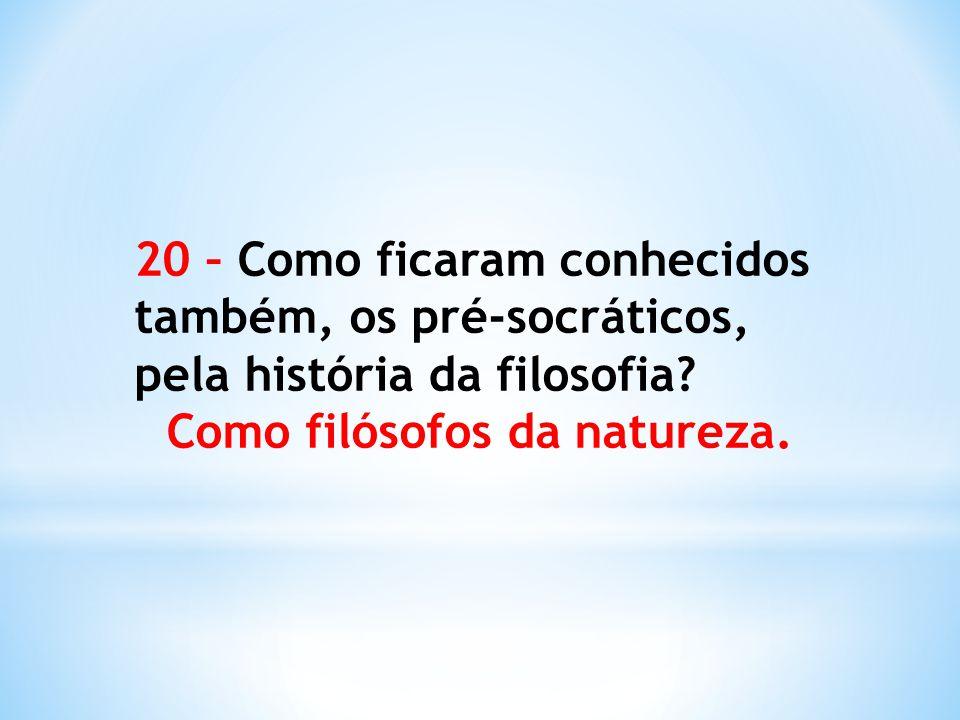 20 – Como ficaram conhecidos também, os pré-socráticos, pela história da filosofia? Como filósofos da natureza.
