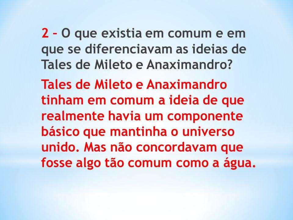 2 – O que existia em comum e em que se diferenciavam as ideias de Tales de Mileto e Anaximandro? Tales de Mileto e Anaximandro tinham em comum a ideia