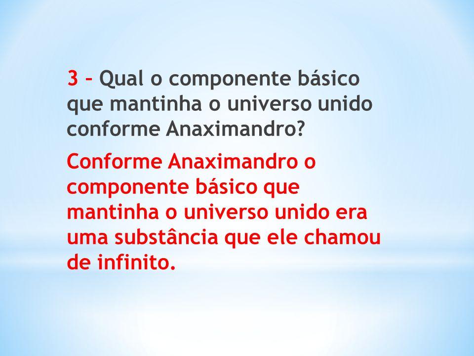 3 – Qual o componente básico que mantinha o universo unido conforme Anaximandro? Conforme Anaximandro o componente básico que mantinha o universo unid
