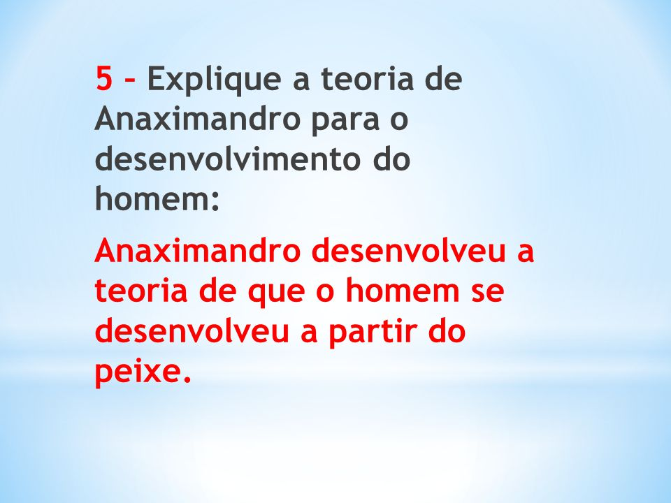 5 – Explique a teoria de Anaximandro para o desenvolvimento do homem: Anaximandro desenvolveu a teoria de que o homem se desenvolveu a partir do peixe.
