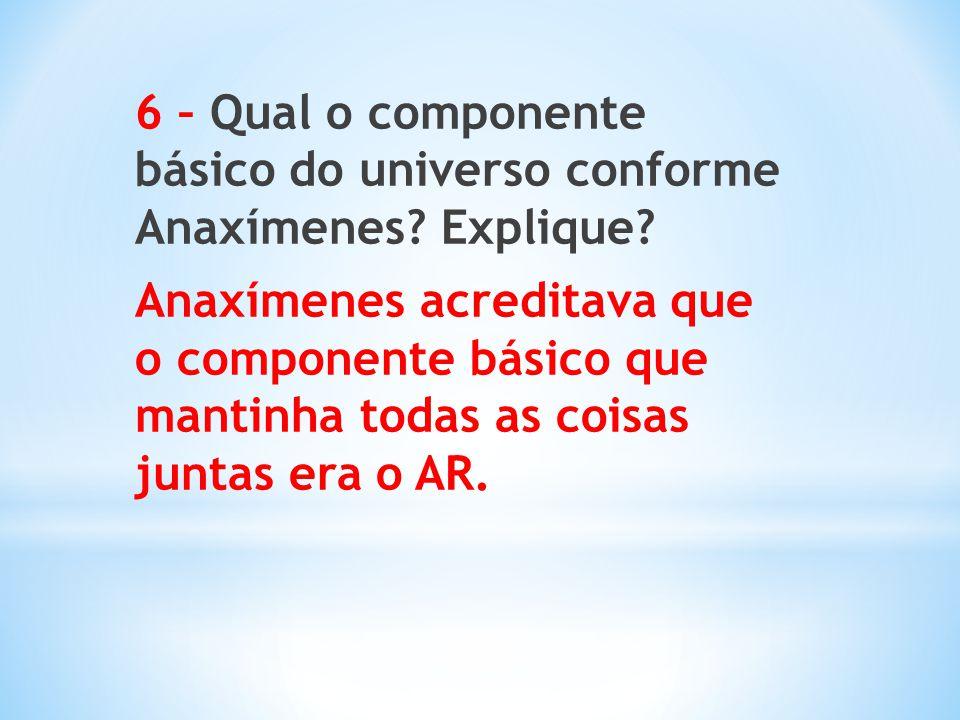 6 – Qual o componente básico do universo conforme Anaxímenes? Explique? Anaxímenes acreditava que o componente básico que mantinha todas as coisas jun