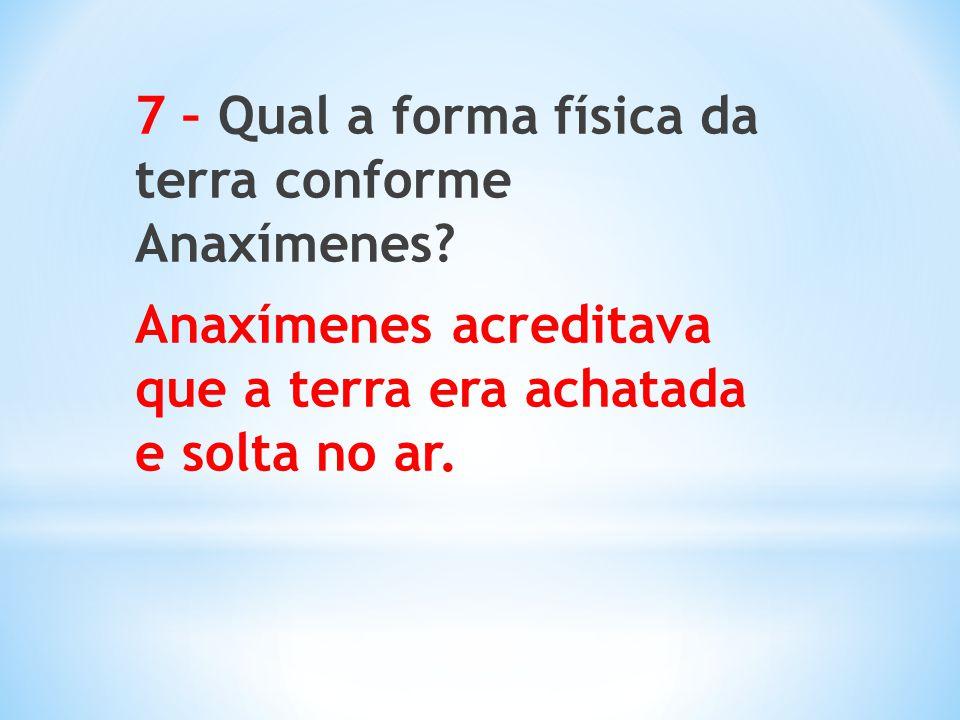 7 – Qual a forma física da terra conforme Anaxímenes? Anaxímenes acreditava que a terra era achatada e solta no ar.