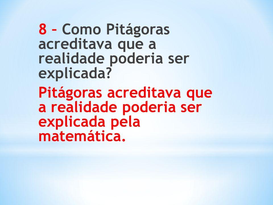 8 – Como Pitágoras acreditava que a realidade poderia ser explicada? Pitágoras acreditava que a realidade poderia ser explicada pela matemática.
