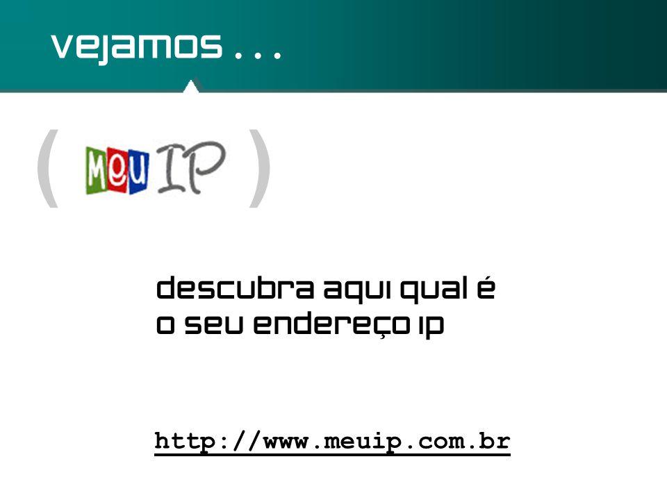 ( ) vejamos... http://www.meuip.com.br descubra aqui qual é o seu endereço ip
