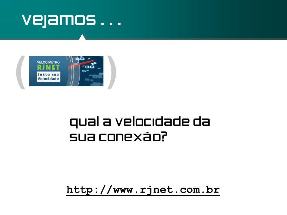 ( ) vejamos... http://www.rjnet.com.br qual a velocidade da sua conexão?