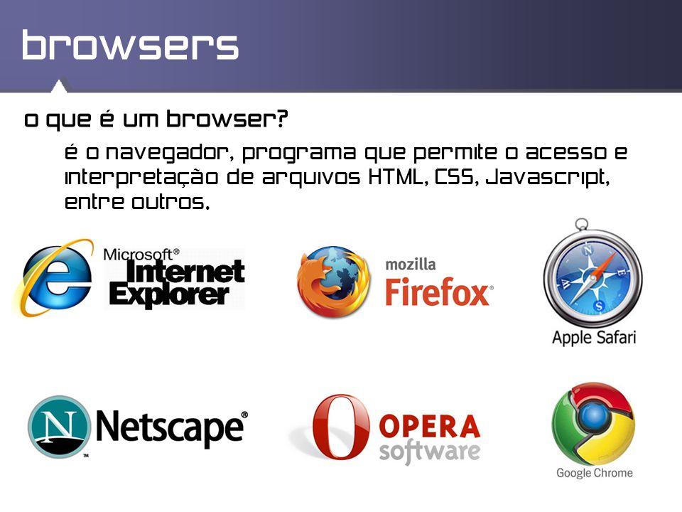 browsers o que é um browser? é o navegador, programa que permite o acesso e interpretação de arquivos HTML, CSS, Javascript, entre outros.