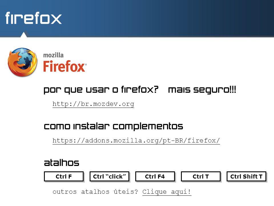 firefox http://br.mozdev.org como instalar complementos atalhos por que usar o firefox?mais seguro!!! https://addons.mozilla.org/pt-BR/firefox/ Ctrl F