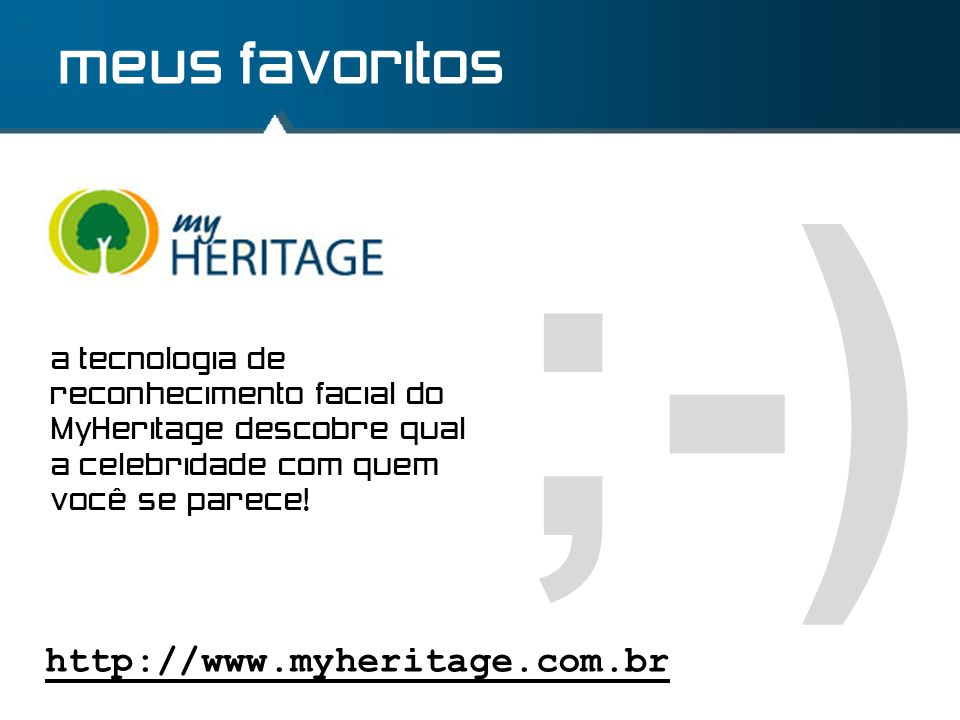 ;-) meus favoritos http://www.myheritage.com.br a tecnologia de reconhecimento facial do MyHeritage descobre qual a celebridade com quem você se parec