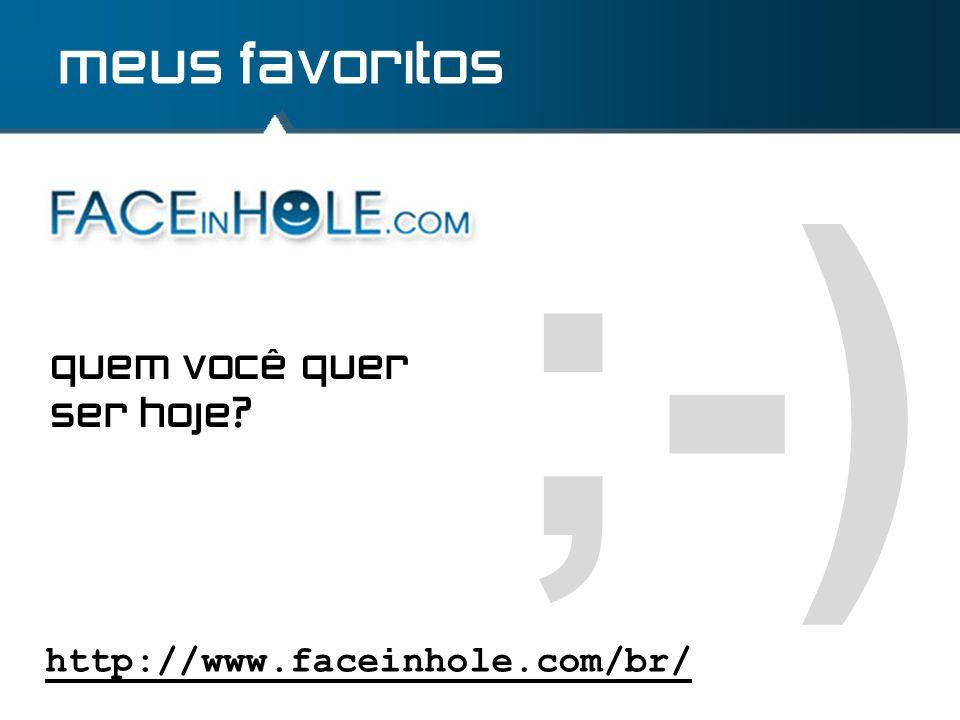 ;-) meus favoritos http://www.faceinhole.com/br/ quem você quer ser hoje?