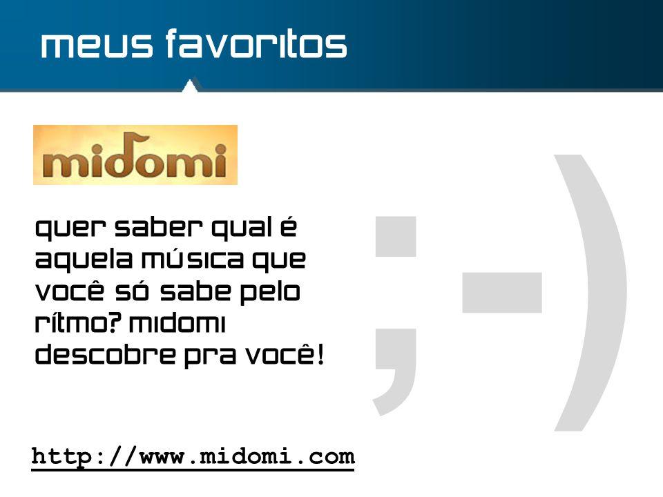 ;-) meus favoritos http://www.midomi.com quer saber qual é aquela música que você só sabe pelo rítmo? midomi descobre pra você!