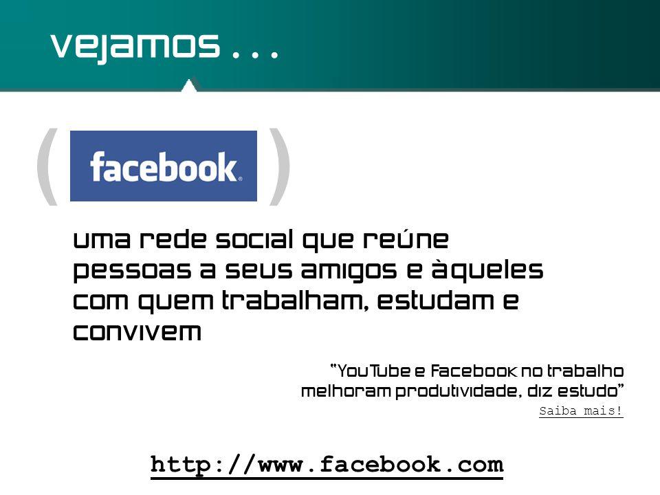 """( ) vejamos... http://www.facebook.com uma rede social que reúne pessoas a seus amigos e àqueles com quem trabalham, estudam e convivem Saiba mais! """"Y"""