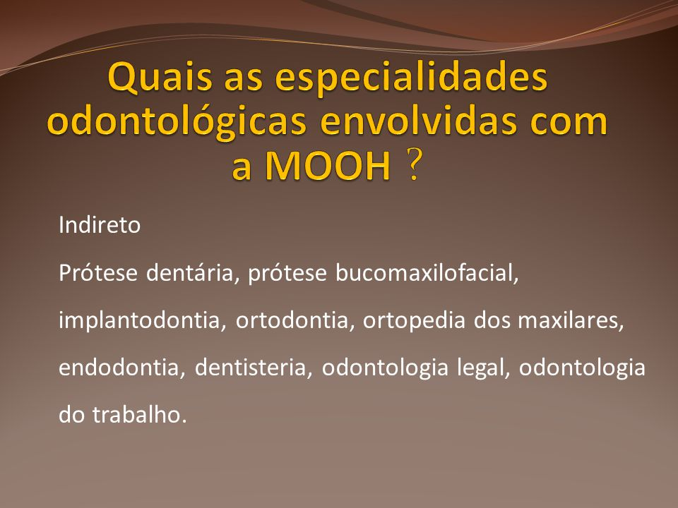 Indireto Prótese dentária, prótese bucomaxilofacial, implantodontia, ortodontia, ortopedia dos maxilares, endodontia, dentisteria, odontologia legal, odontologia do trabalho.