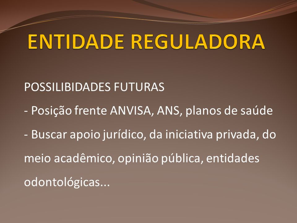 POSSILIBIDADES FUTURAS - Posição frente ANVISA, ANS, planos de saúde - Buscar apoio jurídico, da iniciativa privada, do meio acadêmico, opinião pública, entidades odontológicas...