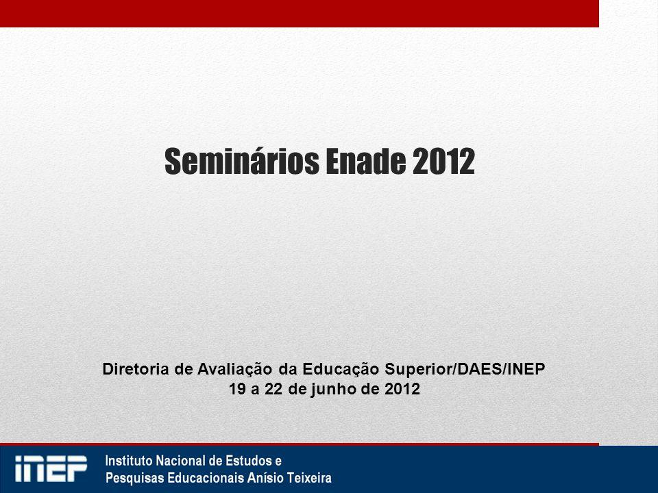 Seminários Enade 2012 Diretoria de Avaliação da Educação Superior/DAES/INEP 19 a 22 de junho de 2012