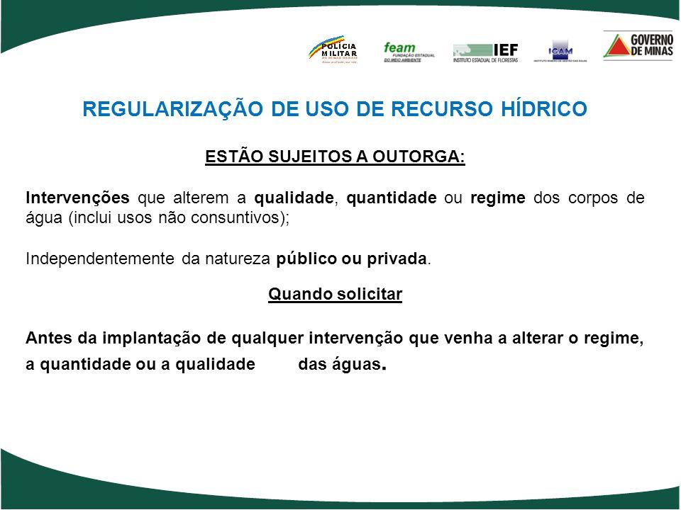 REGULARIZAÇÃO DE USO DE RECURSO HÍDRICO ESTÃO SUJEITOS A OUTORGA: Intervenções que alterem a qualidade, quantidade ou regime dos corpos de água (inclu