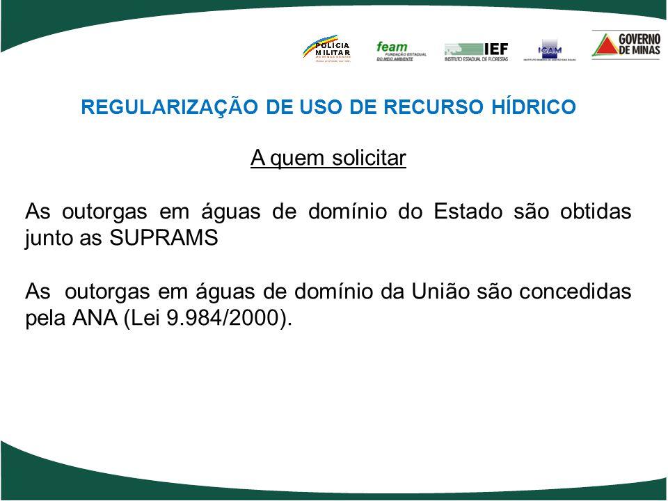 REGULARIZAÇÃO DE USO DE RECURSO HÍDRICO A quem solicitar As outorgas em águas de domínio do Estado são obtidas junto as SUPRAMS As outorgas em águas d