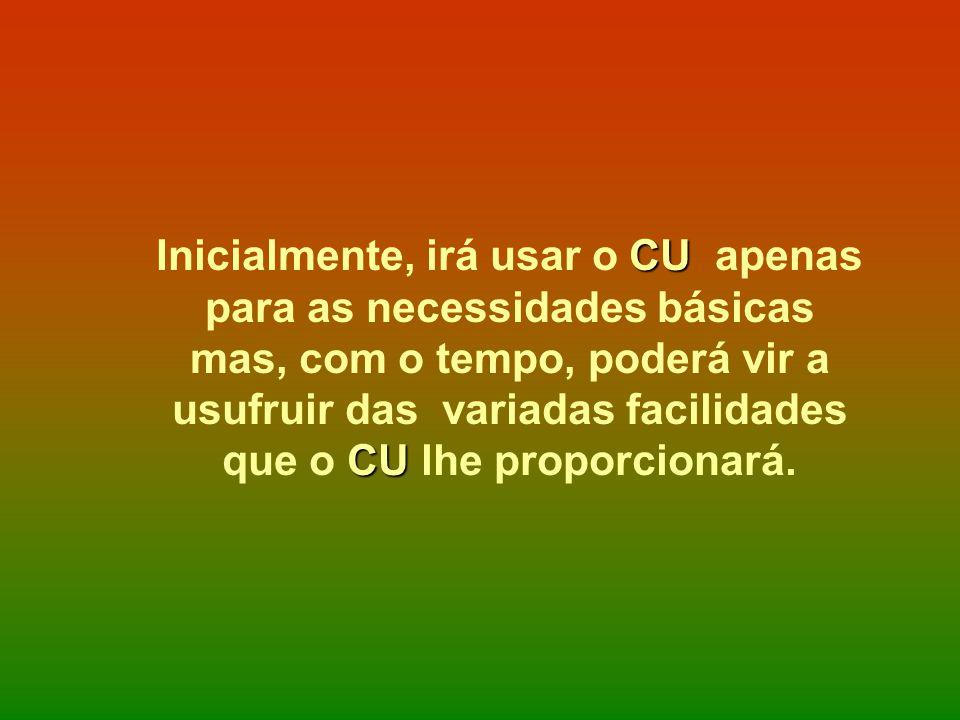 CU CU Inicialmente, irá usar o CU apenas para as necessidades básicas mas, com o tempo, poderá vir a usufruir das variadas facilidades que o CU lhe pr