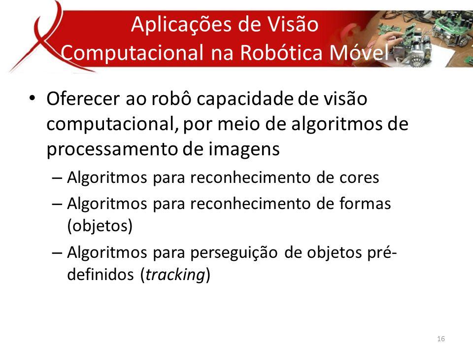 • Oferecer ao robô capacidade de visão computacional, por meio de algoritmos de processamento de imagens – Algoritmos para reconhecimento de cores – Algoritmos para reconhecimento de formas (objetos) – Algoritmos para perseguição de objetos pré- definidos (tracking) Aplicações de Visão Computacional na Robótica Móvel 16